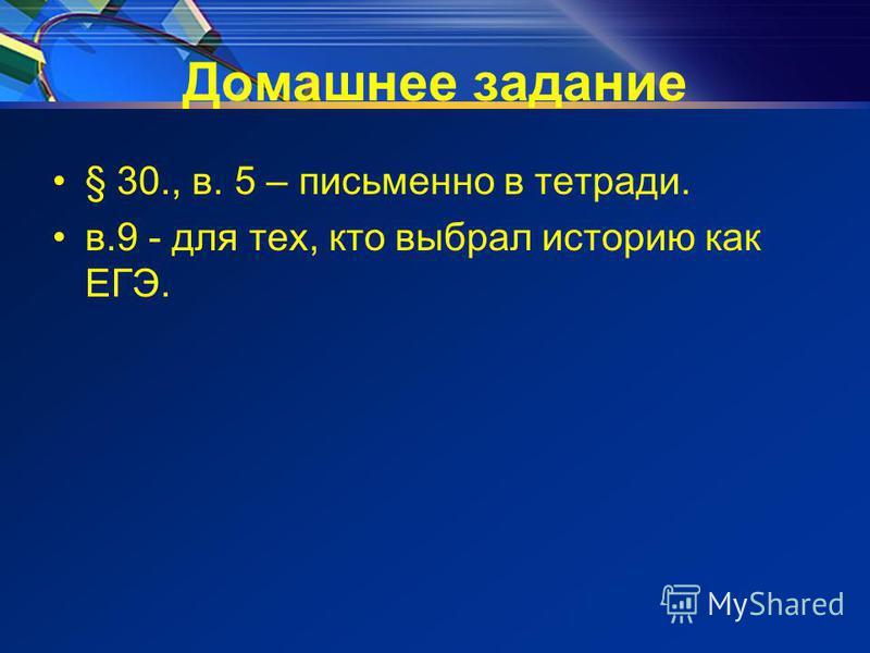 Домашнее задание § 30., в. 5 – письменно в тетради. в.9 - для тех, кто выбрал историю как ЕГЭ.