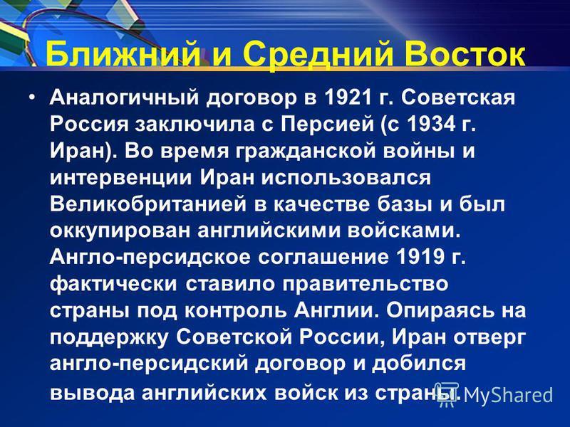 Ближний и Средний Восток Аналогичный договор в 1921 г. Советская Россия заключила с Персией (с 1934 г. Иран). Во время гражданской войны и интервенции Иран использовался Великобританией в качестве базы и был оккупирован английскими войсками. Англо-пе