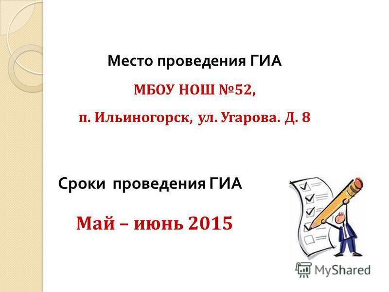 Место проведения ГИА МБОУ НОШ 52, п. Ильиногорск, ул. Угарова. Д. 8 Сроки проведения ГИА Май – июнь 2015