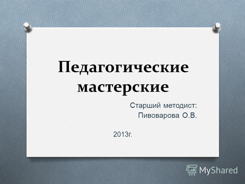Педагогические мастерские Старший методист : Пивоварова О. В. 2013 г.