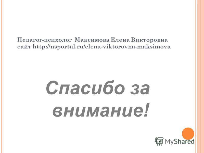 Спасибо за внимание! Педагог-психолог Максимова Елена Викторовна сайт http://nsportal.ru/elena-viktorovna-maksimova