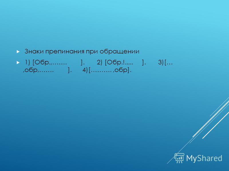 Знаки препинания при обращении 1) [Οбр.,……. ]. 2) [Обр.!..... ]. 3)[…,обр,……. ]. 4)[……….,обр].