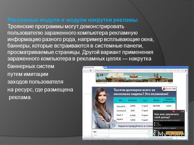 Рекламные модули и модули накрутки рекламы. Троянские программы могут демонстрировать пользователю зараженного компьютера рекламную информацию разного рода, например всплывающие окна, баннеры, которые встраиваются в системные панели, просматриваемые