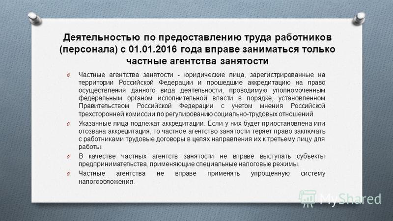 Деятельностью по предоставлению труда работников ( персонала ) с 01.01.2016 года вправе заниматься только частные агентства занятости O Частные агентства занятости - юридические лица, зарегистрированные на территории Российской Федерации и прошедшие
