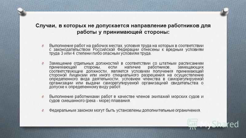 Случаи, в которых не допускается направление работников для работы у принимающей стороны : O Выполнение работ на рабочих местах, условия труда на которых в соответствии с законодательством Российской Федерации отнесены к вредным условиям труда 3 или