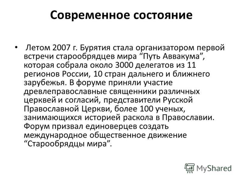 Современное состояние Летом 2007 г. Бурятия стала организатором первой встречи старообрядцев мира Путь Аввакума, которая собрала около 3000 делегатов из 11 регионов России, 10 стран дальнего и ближнего зарубежья. В форуме приняли участие древлеправос
