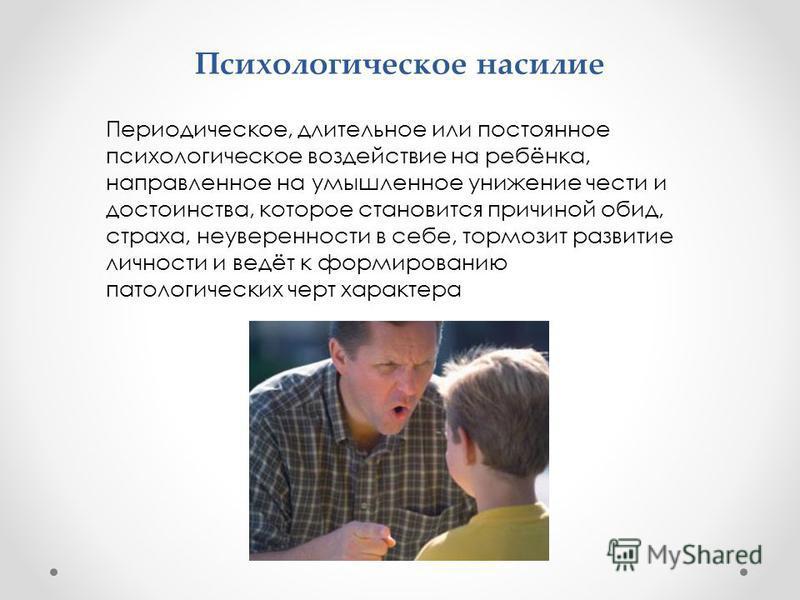 Психологическое насилие Периодическое, длительное или постоянное психологическое воздействие на ребёнка, направленное на умышленное унижение чести и достоинства, которое становится причиной обид, страха, неуверенности в себе, тормозит развитие личнос