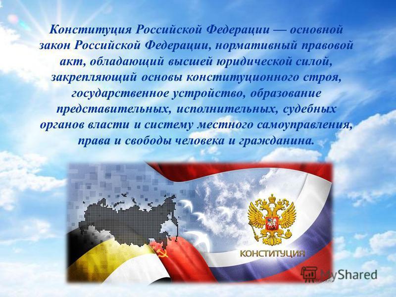 Конституция Российской Федерации основной закон Российской Федерации, нормативный правовой акт, обладающий высшей юридической силой, закрепляющий основы конституционного строя, государственное устройство, образование представительных, исполнительных,