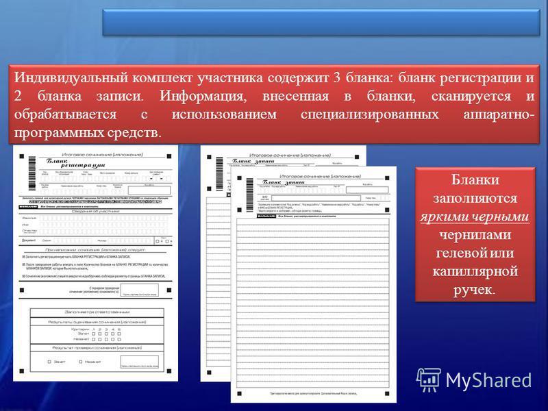 Индивидуальный комплект участника содержит 3 бланка: бланк регистрации и 2 бланка записи. Информация, внесенная в бланки, сканируется и обрабатывается с использованием специализированных аппаратно- программных средств. Бланки заполняются яркими черны