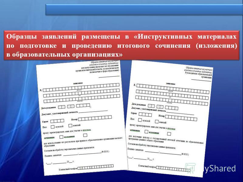 Образцы заявлений размещены в «Инструктивных материалах по подготовке и проведению итогового сочинения (изложения) в образовательных организациях»