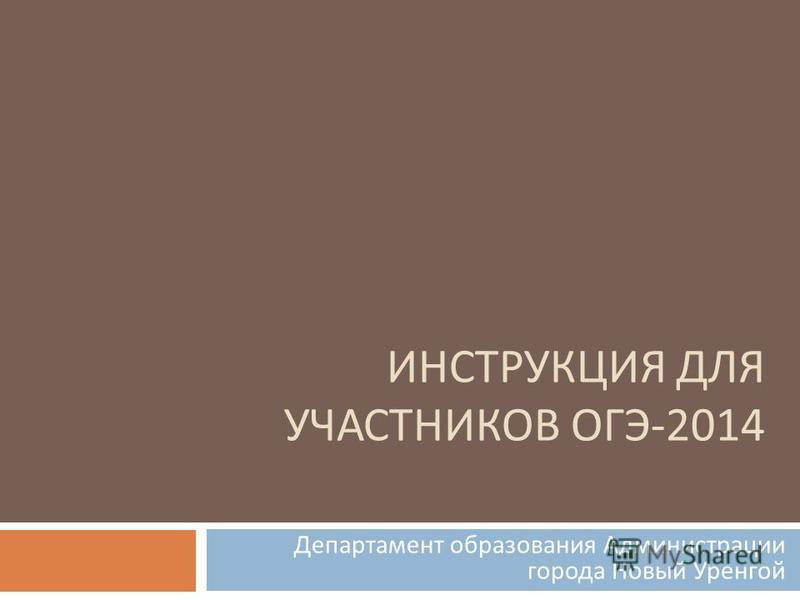 ИНСТРУКЦИЯ ДЛЯ УЧАСТНИКОВ ОГЭ -2014 Департамент образования Администрации города Новый Уренгой