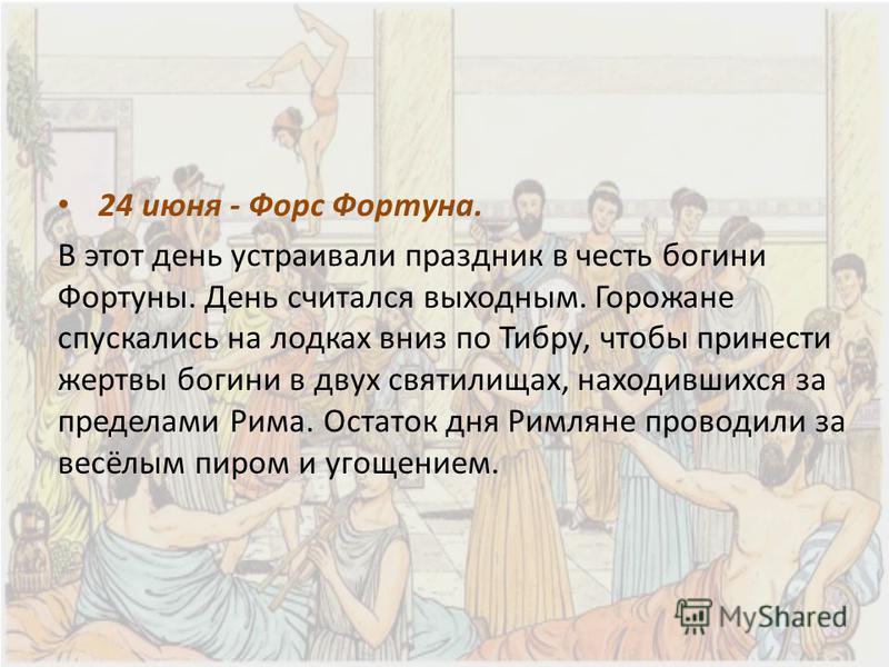 24 июня - Форс Фортуна. В этот день устраивали праздник в честь богини Фортуны. День считался выходным. Горожане спускались на лодках вниз по Тибру, чтобы принести жертвы богини в двух святилищах, находившихся за пределами Рима. Остаток дня Римляне п