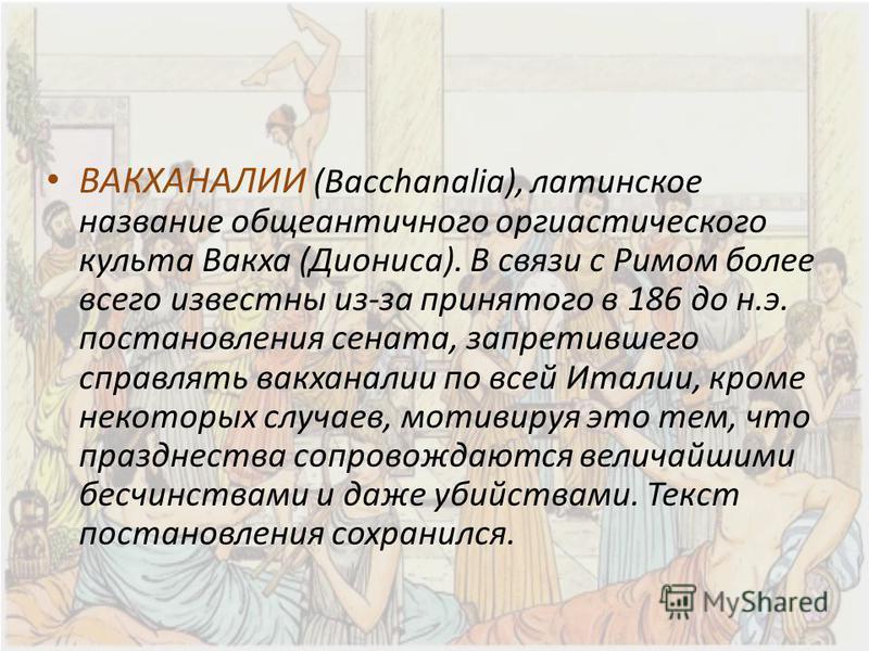 ВАКХАНАЛИИ (Bacchanalia), латинское название обще античного оргиастического культа Вакха (Диониса). В связи с Римом более всего известны из-за принятого в 186 до н.э. постановления сената, запретившего справлять вакханалии по всей Италии, кроме некот