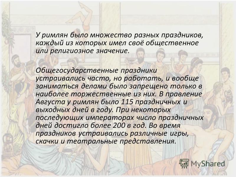 У римлян было множество разных праздников, каждый из которых имел своё общественное или религиозное значение. Общегосударственные праздники устраивались часто, но работать, и вообще заниматься делами было запрещено только в наиболее торжественные из