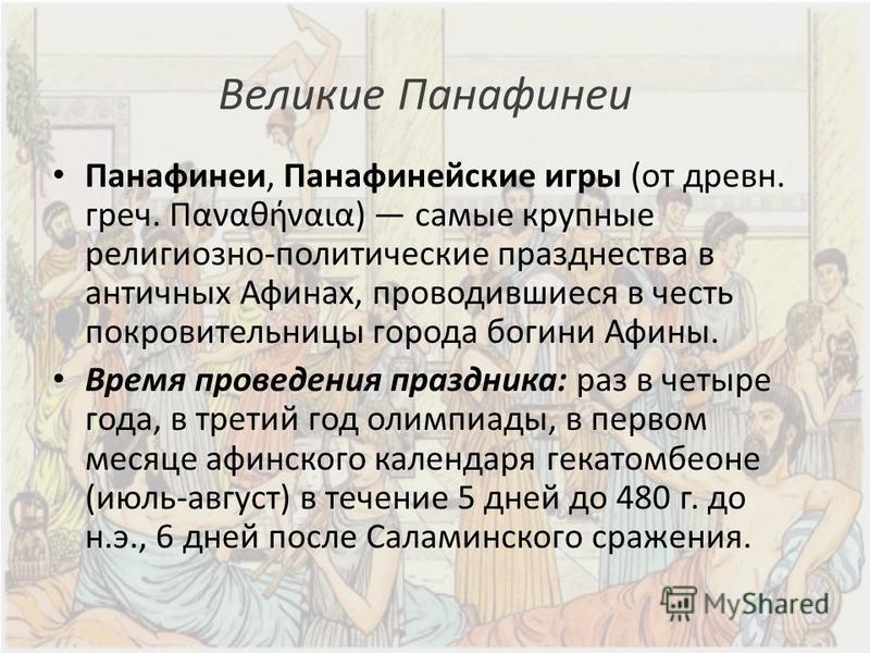 Великие Панафинеи Панафинеи, Панафинейские игры (от древнее. греч. Παναθήναια) самые крупные религиозно-политические празднества в античных Афинах, проводившиеся в честь покровительницы города богини Афины. Время проведения праздника: раз в четыре го
