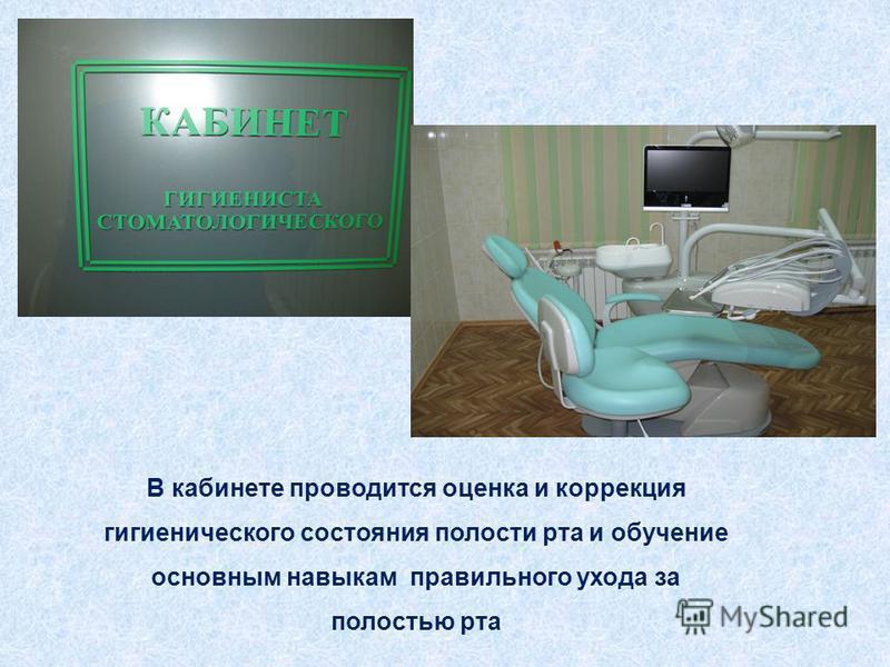 В кабинете проводится оценка и коррекция гигиенического состояния полости рта и обучение основным навыкам правильного ухода за полостью рта