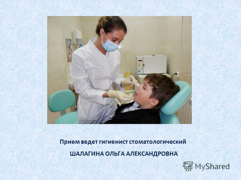 Прием ведет гигиенист стоматологический ШАЛАГИНА ОЛЬГА АЛЕКСАНДРОВНА