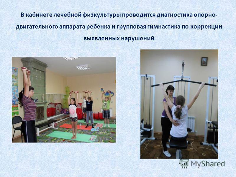 В кабинете лечебной физкультуры проводится диагностика опорно- двигательного аппарата ребенка и групповая гимнастика по коррекции выявленных нарушений