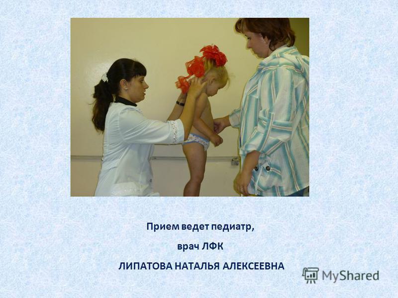 Прием ведет педиатр, врач ЛФК ЛИПАТОВА НАТАЛЬЯ АЛЕКСЕЕВНА