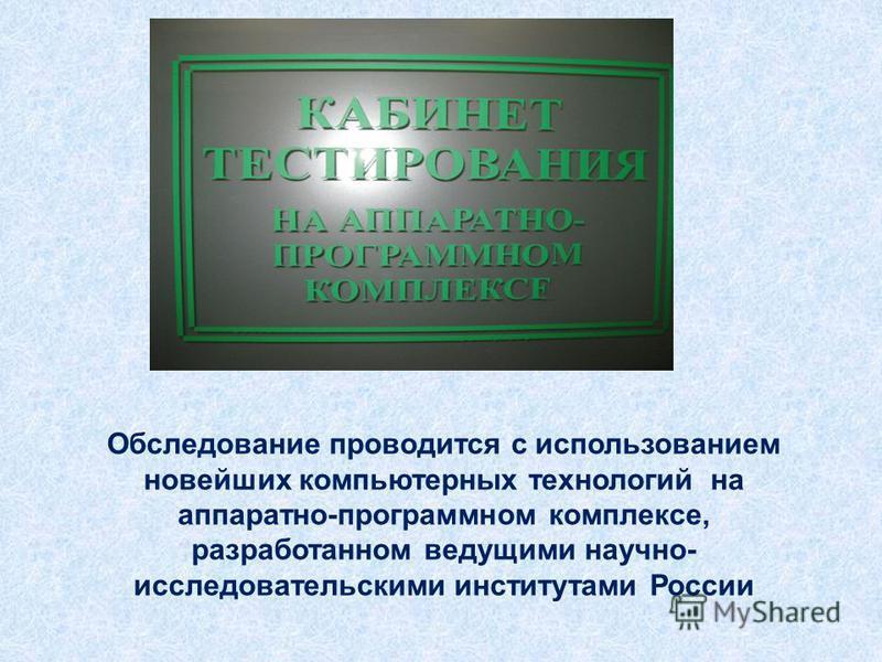 Обследование проводится с использованием новейших компьютерных технологий на аппаратно-программном комплексе, разработанном ведущими научно- исследовательскими институтами России