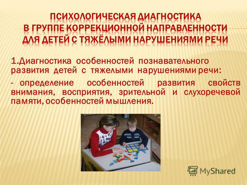 1. Диагностика особенностей познавательного развития детей с тяжелыми нарушениями речи: - определение особенностей развития свойств внимания, восприятия, зрительной и слухоречевой памяти, особенностей мышления.