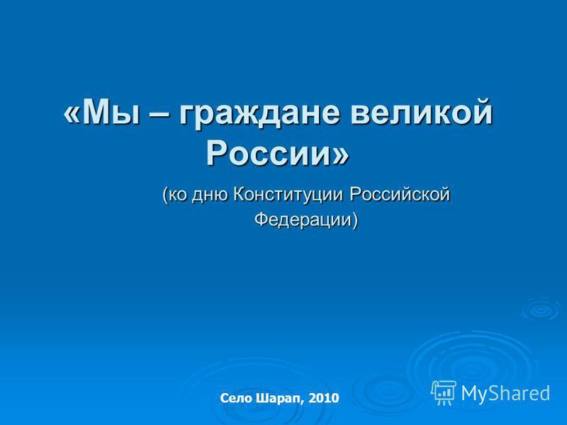 «Мы – граждане великой России» (ко дню Конституции Российской Федерации) Село Шарап, 2010