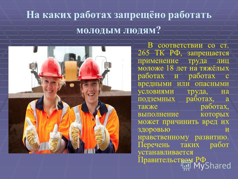 На каких работах запрещёно работать молодым людям? В соответствии со ст. 265 ТК РФ, запрещается применение труда лиц моложе 18 лет на тяжёлых работах и работах с вредными или опасными условиями труда, на подземных работах, а также работах, выполнение