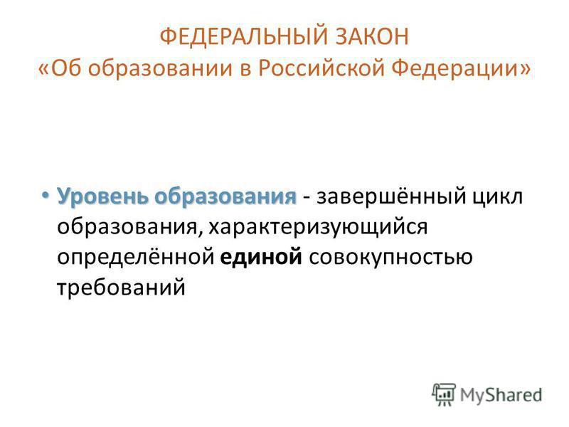 ФЕДЕРАЛЬНЫЙ ЗАКОН «Об образовании в Российской Федерации» Уровень образования Уровень образования - завершённый цикл образования, характеризующийся определённой единой совокупностью требований 3
