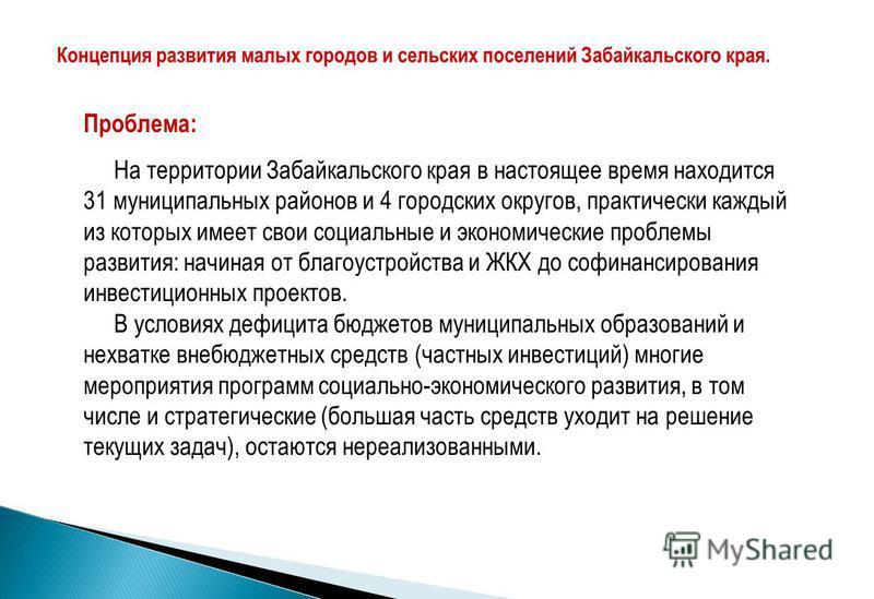 Проблема: На территории Забайкальского края в настоящее время находится 31 муниципальных районов и 4 городских округов, практически каждый из которых имеет свои социальные и экономические проблемы развития: начиная от благоустройства и ЖКХ до финанси