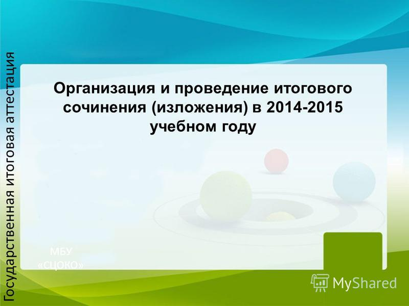 МБУ «СЦОКО» Организация и проведение итогового сочинения (изложения) в 2014-2015 учебном году Государственная итоговая аттестация