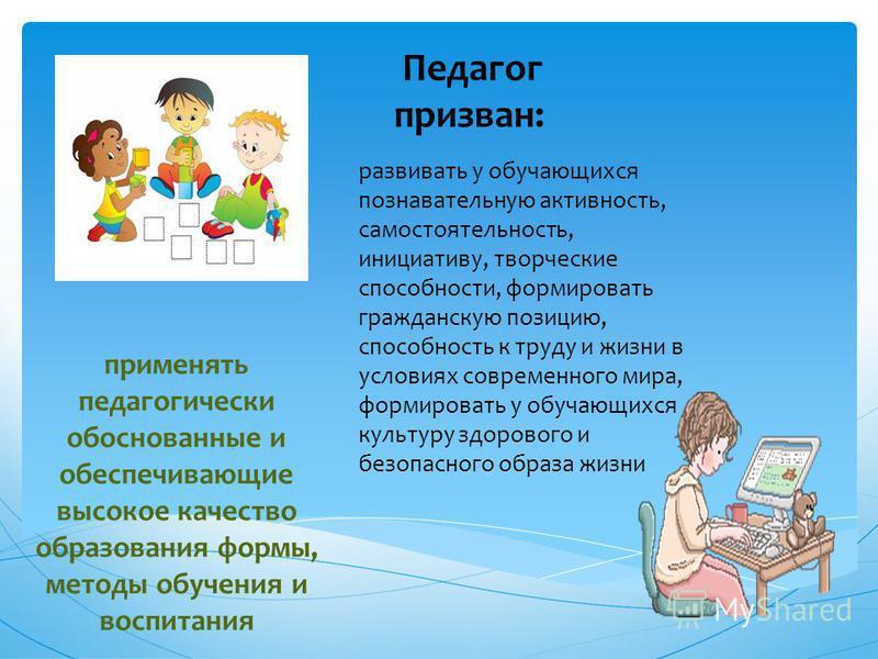 применять педагогически обоснованные и обеспечивающие высокое качество образования формы, методы обучения и воспитания Педагог призван: развивать у обучающихся познавательную активность, самостоятельность, инициативу, творческие способности, формиров