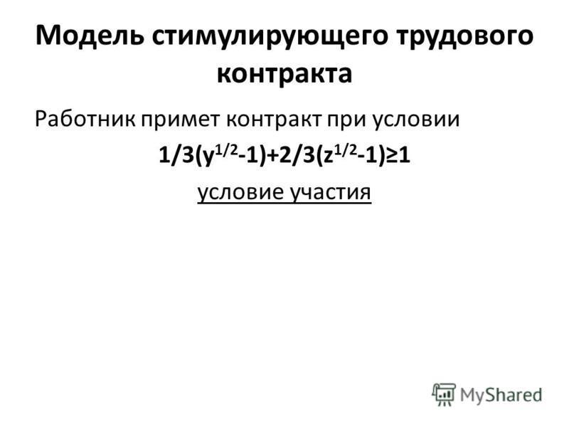 Модель стимулирующего трудового контракта Работник примет контракт при условии 1/3(y 1/2 -1)+2/3(z 1/2 -1)1 условие участия