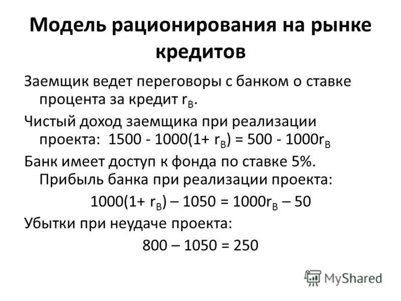 Модель рационирования на рынке кредитов Заемщик ведет переговоры с банком о ставке процента за кредит r B. Чистый доход заемщика при реализации проекта: 1500 - 1000(1+ r B ) = 500 - 1000r B Банк имеет доступ к фонда по ставке 5%. Прибыль банка при ре