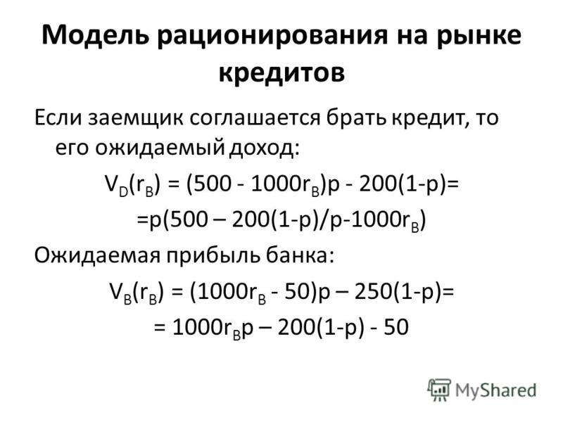 Модель рационирования на рынке кредитов Если заемщик соглашается брать кредит, то его ожидаемый доход: V D (r B ) = (500 - 1000r B )p - 200(1-p)= =p(500 – 200(1-p)/p-1000r B ) Ожидаемая прибыль банка: V B (r B ) = (1000r B - 50)p – 250(1-p)= = 1000r