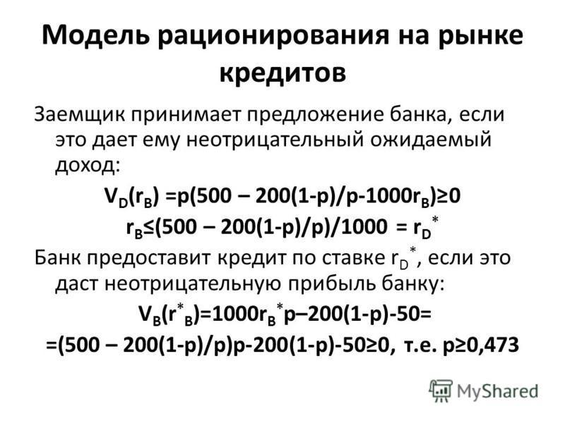 Модель рационирования на рынке кредитов Заемщик принимает предложение банка, если это дает ему неотрицательный ожидаемый доход: V D (r B ) =p(500 – 200(1-p)/p-1000r B )0 r B(500 – 200(1-p)/p)/1000 = r D * Банк предоставит кредит по ставке r D *, если