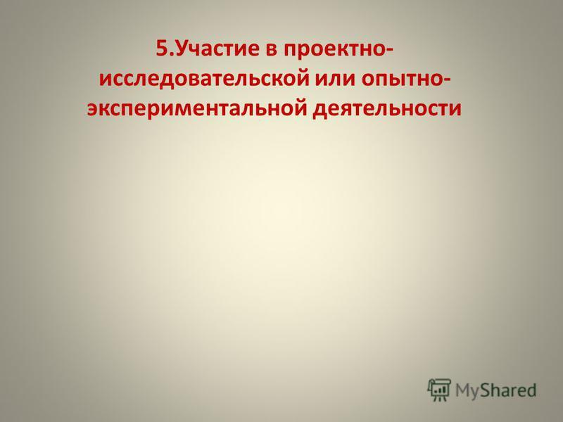 5. Участие в проектно- исследовательской или опытно- экспериментальной деятельности