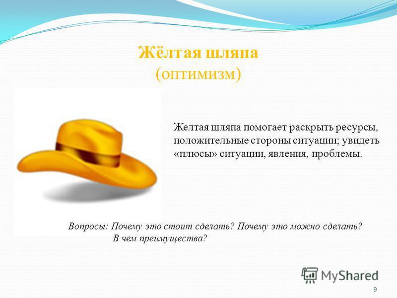 Жёлтая шляпа (оптимизм) Желтая шляпа помогает раскрыть ресурсы, положительные стороны ситуации; увидеть «плюсы» ситуации, явления, проблемы. Вопросы: Почему это стоит сделать? Почему это можно сделать? В чем преимущества? 9