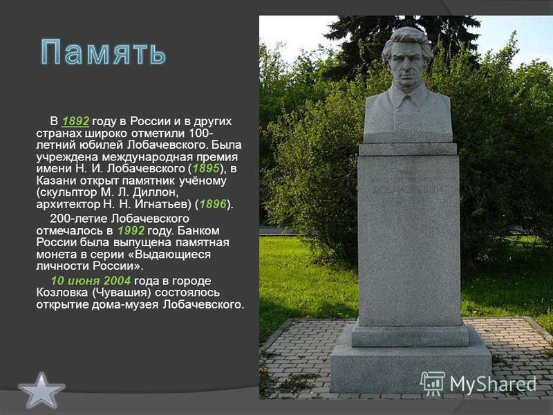 В 1892 году в России и в других странах широко отметили 100- летний юбилей Лобачевского. Была учреждена международная премия имени Н. И. Лобачевского (1895), в Казани открыт памятник учёному (скульптор М. Л. Диллон, архитектор Н. Н. Игнатьев) (1896).