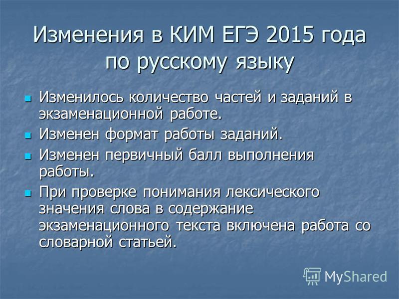 Изменения в КИМ ЕГЭ 2015 года по русскому языку Изменилось количество частей и заданий в экзаменационной работе. Изменилось количество частей и заданий в экзаменационной работе. Изменен формат работы заданий. Изменен формат работы заданий. Изменен пе