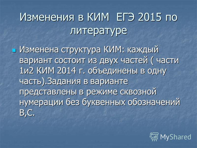 Изменения в КИМ ЕГЭ 2015 по литературе Изменена структура КИМ: каждый вариант состоит из двух частей ( части 1 и 2 КИМ 2014 г. объединены в одну часть).Задания в варианте представлены в режиме сквозной нумерации без буквенных обозначений В,С. Изменен