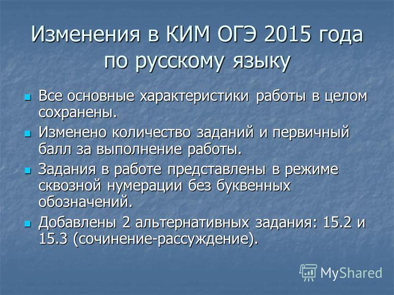 Изменения в КИМ ОГЭ 2015 года по русскому языку Все основные характеристики работы в целом сохранены. Все основные характеристики работы в целом сохранены. Изменено количество заданий и первичный балл за выполнение работы. Изменено количество заданий