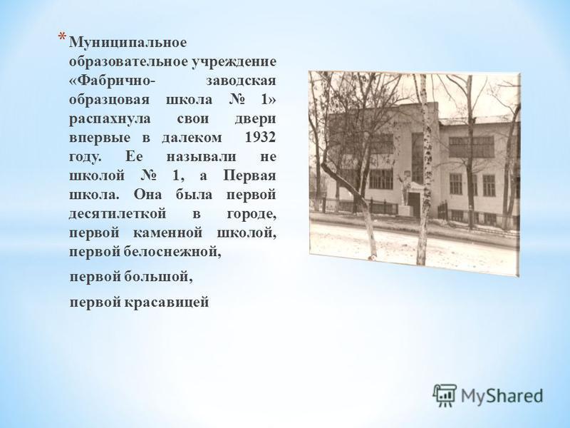 * Муниципальное образовательное учреждение «Фабрично- заводская образцовая школа 1» распахнула свои двери впервые в далеком 1932 году. Ее называли не школой 1, а Первая школа. Она была первой десятилеткой в городе, первой каменной школой, первой бело