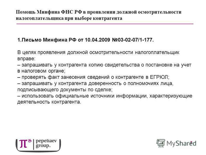 7 Помощь Минфина ФНС РФ в проявлении должной осмотрительности налогоплательщика при выборе контрагента 1. Письмо Минфина РФ от 10.04.2009 03-02-07/1-177. В целях проявления должной осмотрительности налогоплательщик вправе: – запрашивать у контрагента