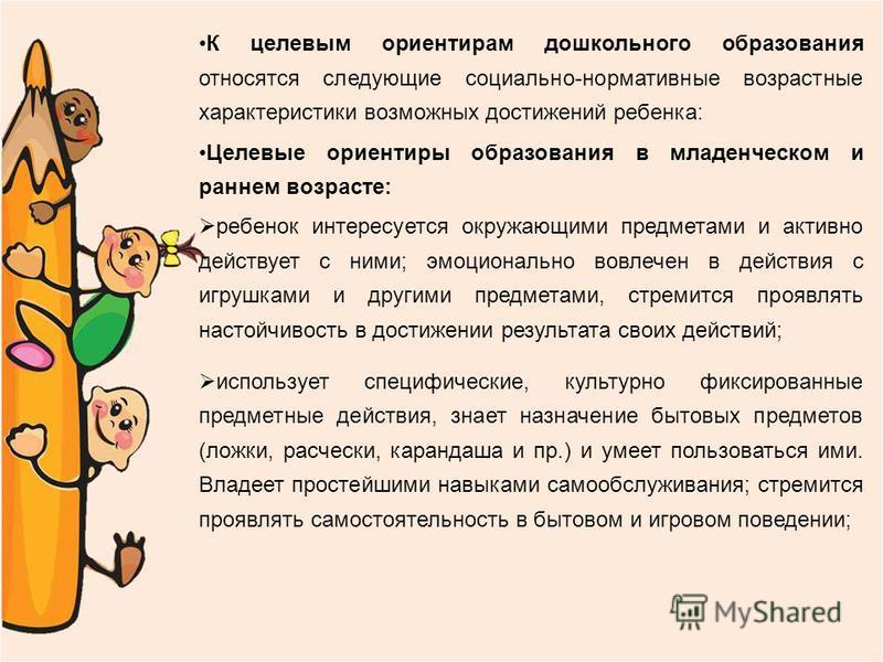 К целевым ориентирам дошкольного образования относятся следующие социально-нормативные возрастные характеристики возможных достижений ребенка: Целевые ориентиры образования в младенческом и раннем возрасте: ребенок интересуется окружающими предметами