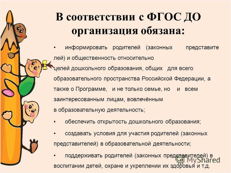 В соответствии с ФГОС ДО организация обязана: информировать родителей (законных представите лей) и общественность относительно целей дошкольного образования, общих для всего образовательного пространства Российской Федерации, а также о Программе, и н