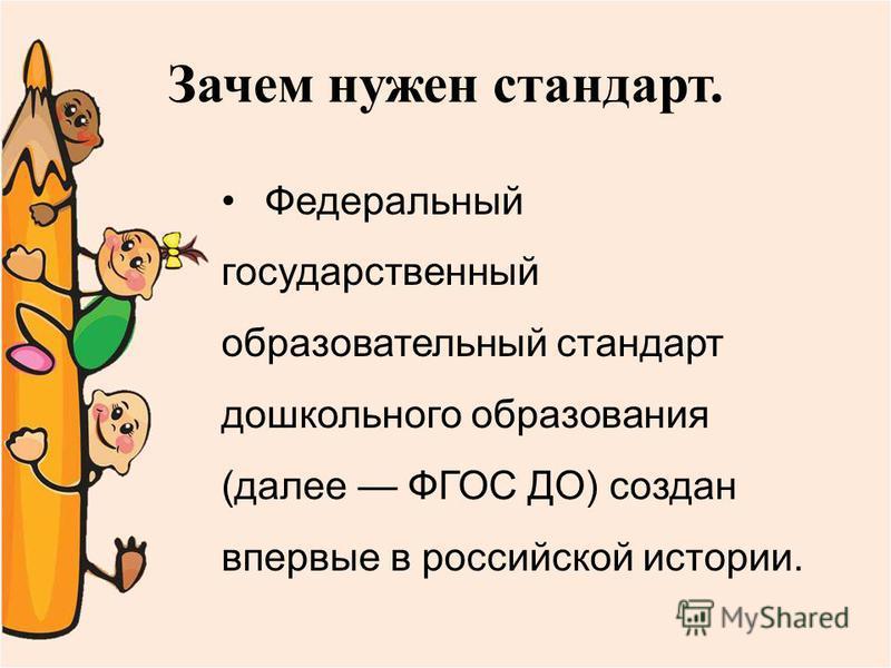 Зачем нужен стандарт. Федеральный государственный образовательный стандарт дошкольного образования (далее ФГОС ДО) создан впервые в российской истории.