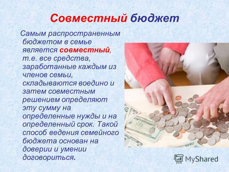 Совместный бюджет Самым распространенным бюджетом в семье является совместный, т.е. все средства, заработанные каждым из членов семьи, складываются воедино и затем совместным решением определяют эту сумму на определенные нужды и на определенный срок.