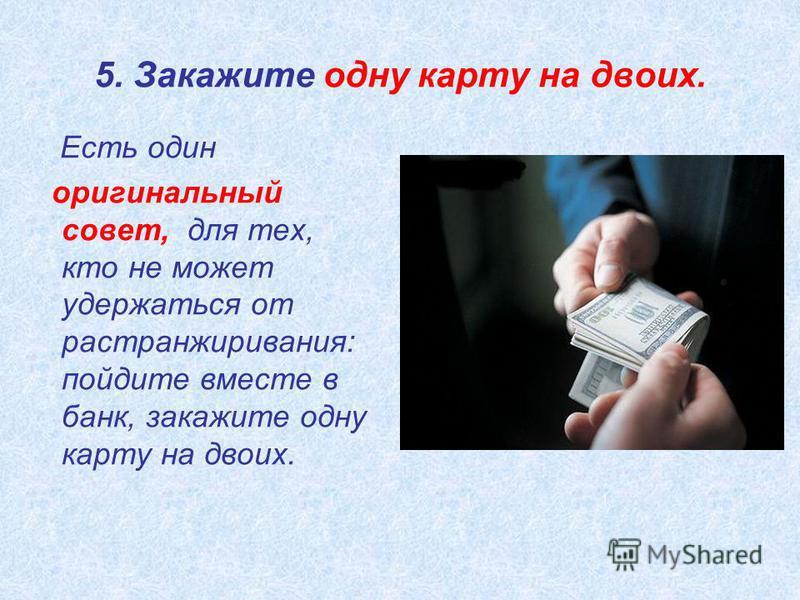 5. Закажите одну карту на двоих. Есть один оригинальный совет, для тех, кто не может удержаться от растранжиривания: пойдите вместе в банк, закажите одну карту на двоих.