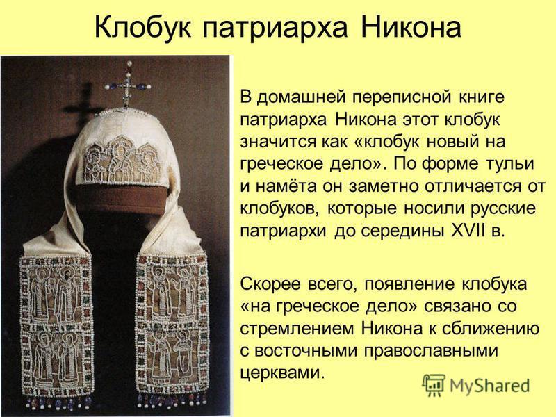 Клобук патриарха Никона В домашней переписной книге патриарха Никона этот клобук значится как «клобук новый на греческое дело». По форме тульи и намёта он заметно отличается от клобуков, которые носили русские патриархи до середины XVII в. Скорее все