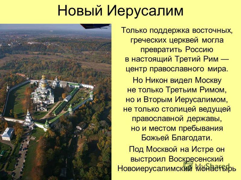 Новый Иерусалим Только поддержка восточных, греческих церквей могла превратить Россию в настоящий Третий Рим центр православного мира. Но Никон видел Москву не только Третьим Римом, но и Вторым Иерусалимом, не только столицей ведущей православной дер